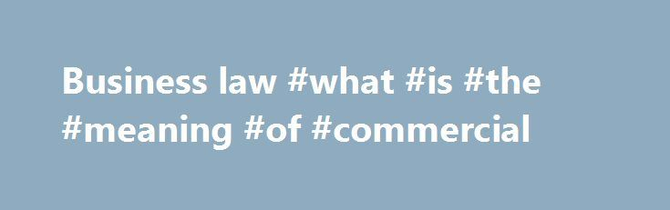 Business law #what #is #the #meaning #of #commercial http://commercial.nef2.com/business-law-what-is-the-meaning-of-commercial/  #define commercial business # Business law business law, also called commercial law or mercantile law. the body of rules, whether by convention, agreement, or national or international legislation, governing the dealings between persons in commercial matters. Business law falls into two distinctive areas: (1) the regulation of commercial entities by the laws of…