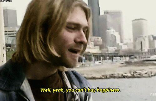 Yeah well, you can't buy happiness ~ Kurt Cobain gif