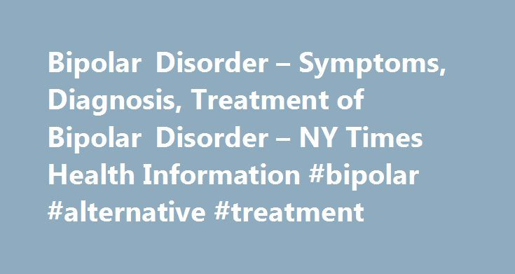 Bipolar Disorder – Symptoms, Diagnosis, Treatment of Bipolar Disorder – NY Times Health Information #bipolar #alternative #treatment http://philadelphia.remmont.com/bipolar-disorder-symptoms-diagnosis-treatment-of-bipolar-disorder-ny-times-health-informat