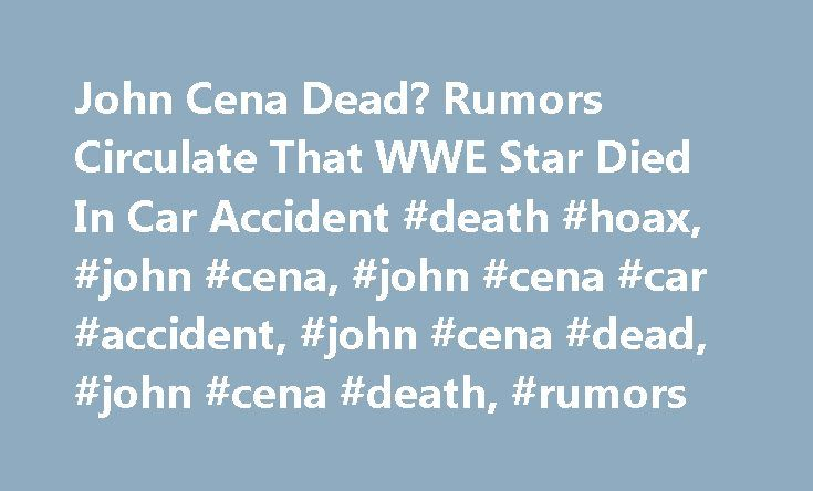 John Cena Dead? Rumors Circulate That WWE Star Died In Car Accident #death #hoax, #john #cena, #john #cena #car #accident, #john #cena #dead, #john #cena #death, #rumors http://india.nef2.com/john-cena-dead-rumors-circulate-that-wwe-star-died-in-car-accident-death-hoax-john-cena-john-cena-car-accident-john-cena-dead-john-cena-death-rumors/  # John Cena Dead? Rumors Circulate That WWE Star Died In Car Accident In the past few days, new rumors indicating that John Cena died via a car accident…