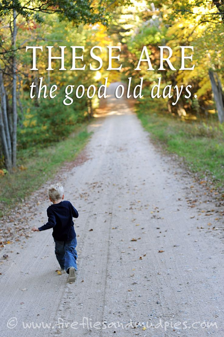 Treasure today, for these are the good old days! | Fireflies and Mud Pies