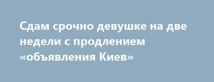 Сдам срочно девушке на две недели с продлением «объявления Киев» http://www.pogruzimvse.ru/doska232/?adv_id=6988  В аренду часть квартиры сроком от недели. Киев, проспект Курбаса Святошинский район, 10 минут до Большой Кольцевой, район кинотеатра « Лейпциг» по линии трамвая, сдается отдельная комната в квартире. Сдам срочно девушке, студентке на две недели (срок аренды продолжить возможно) 1000 грн. Вариант аренды комнаты на двух-трёх женщин. Бронедверь, домофон, ванна, мебель сборная, без…