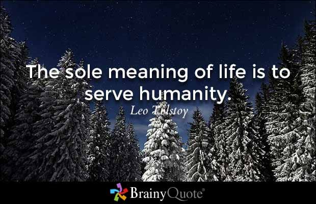The sole meaning of life is to serve humanity. - Leo Tolstoy
