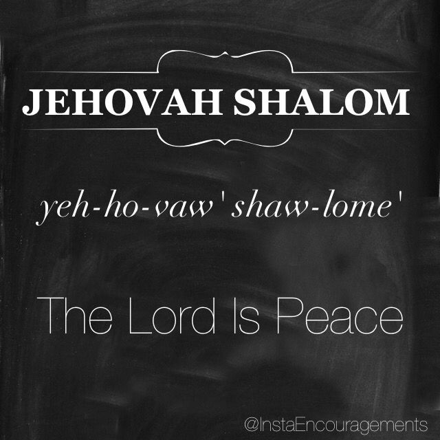 """'Jehovah is translated as """"The Existing One"""" or """"Lord."""" The chief meaning of Jehovah is derived from the Hebrew word Havah meaning """"to be"""" or """"to exist."""" It also suggests """"to become"""" or specifically """"to become known"""" - this denotes a God who reveals Himself unceasingly. Shalom is a derivative of shâlêm (which means """"be complete"""" or """"sound"""") Shalom is translated as """"peace"""" or """"absence from strife."""" Jehovah-Shalomis the name of an altar built by Gideon in Ophrah.' — @blueletter"""