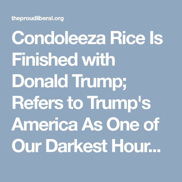 Condoleeza Rice Is Finished with Donald Trump; Refers to Trump's America As One of Our Darkest Hours | The Proud Liberal