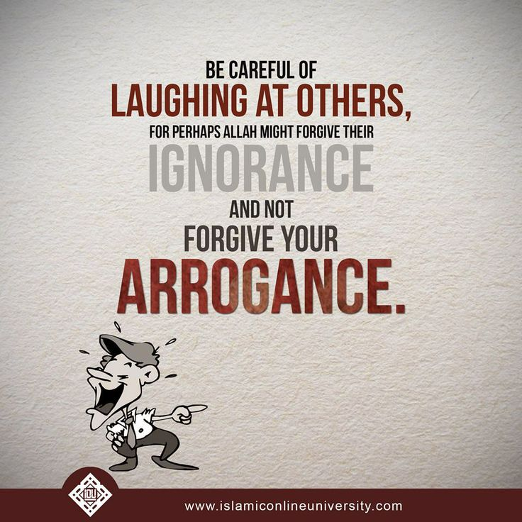 Be careful of laughing at others,for perhaps Allah might