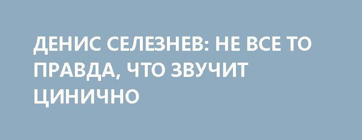 ДЕНИС СЕЛЕЗНЕВ: НЕ ВСЕ ТО ПРАВДА, ЧТО ЗВУЧИТ ЦИНИЧНО http://rusdozor.ru/2017/02/09/denis-seleznev-ne-vse-to-pravda-chto-zvuchit-cinichno/  Блогер Денис Селезнев из Донецка в эфире программы «На самом деле» агентства News Front; ведущий программы — Сергей Веселовский. «Несовершенно освещение происходящих на Донбассе событий. Иногда неубедительно звучит, что у нас здесь происходит, ну а люди, которые находятся далеко и ...