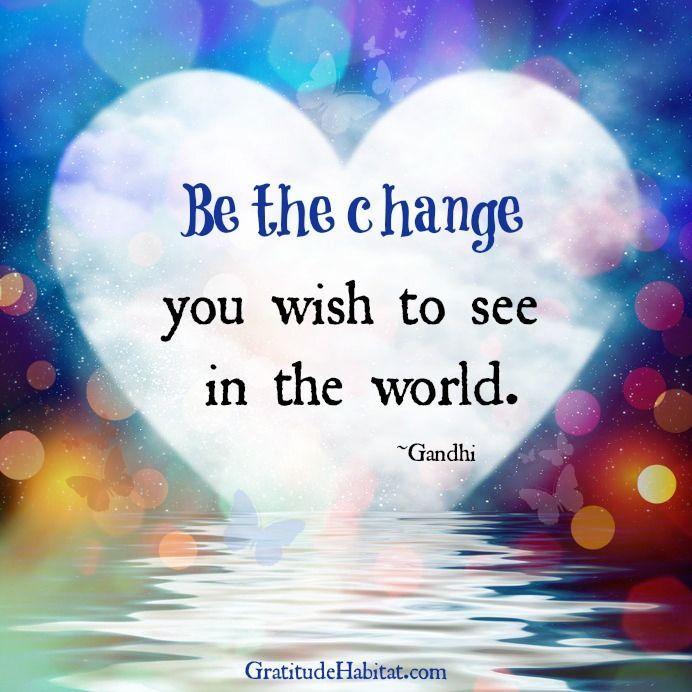 """""""Be the change you wish to see in the world.""""  One of my all time favorites!"""