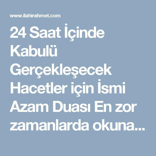 24 Saat İçinde Kabulü Gerçekleşecek Hacetler için İsmi Azam Duası   En zor zamanlarda okunacak 111 defa... fakat her ismi azamın arkasından dileğinizi , yani 111 kere de Helal olan Duanızı Söyleyeceksiniz...  Haksızlığa uğrayanlar için 11 gün 11 er kere ismi azamlar okunurken her 11 in sonunda isteği de okunacak ve Allah'tam isimleriyle istenecek  Allahu hu.... (Tüm isim ve sıfatlan kendinde toplayan) Melikun....... (Bütün Kainatın Tek Sahibi ve mutlak hükümdarı.) Semiun........ (Herşeyi iyi…