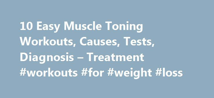 10 Easy Muscle Toning Workouts, Causes, Tests, Diagnosis – Treatment #workouts #for #weight #loss http://fitness.remmont.com/10-easy-muscle-toning-workouts-causes-tests-diagnosis-treatment-workouts-for-weight-loss/  10 Easy Muscle Toning Workouts Toning up your muscles is a great way to keep your body firm without building up huge muscles. If your goal is to look lean and build definition in your muscles, then try these muscle toning workouts in order to keep your body strong and in shape…