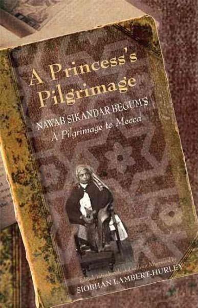 A Princess's Pilgrimage: Nawab Sikandar Begum's; A Pilgrimage to Mecca