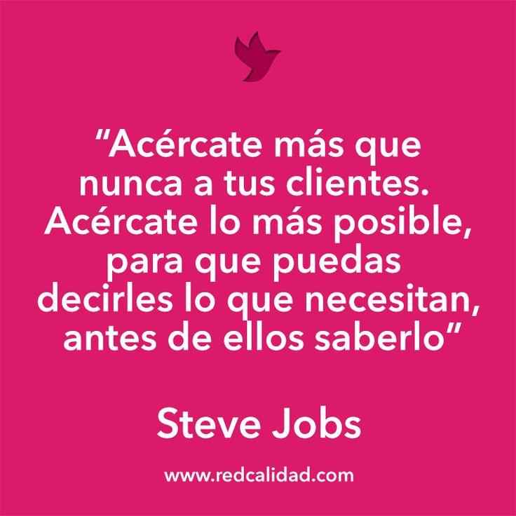 'Acércate más que nunca a tus clientes. Acércate lo más posible, para que puedas decirles lo que necesitan, antes de ellos saberlo' Steve Jobs