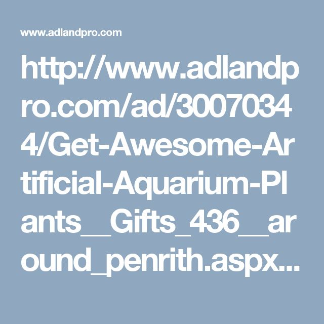 http://www.adlandpro.com/ad/30070344/Get-Awesome-Artificial-Aquarium-Plants__Gifts_436__around_penrith.aspx#.WCxXYdR95kg