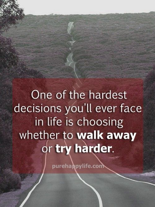 Life Quote:  One of the hardest decisions you'll ever face in life is choosing whether to walk away or try harder.