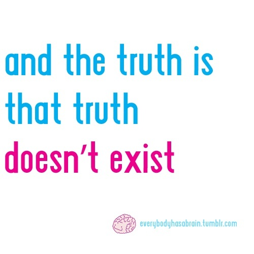The truth is that the truth doesnt exist - it depends on too many things and whos telling the story.