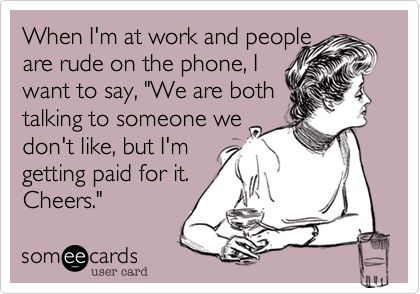 """When I'm at work and people are rude on the phone, I want to say, """"We are both talking to someone we don't like, but I'm getting paid for it. Cheers."""""""
