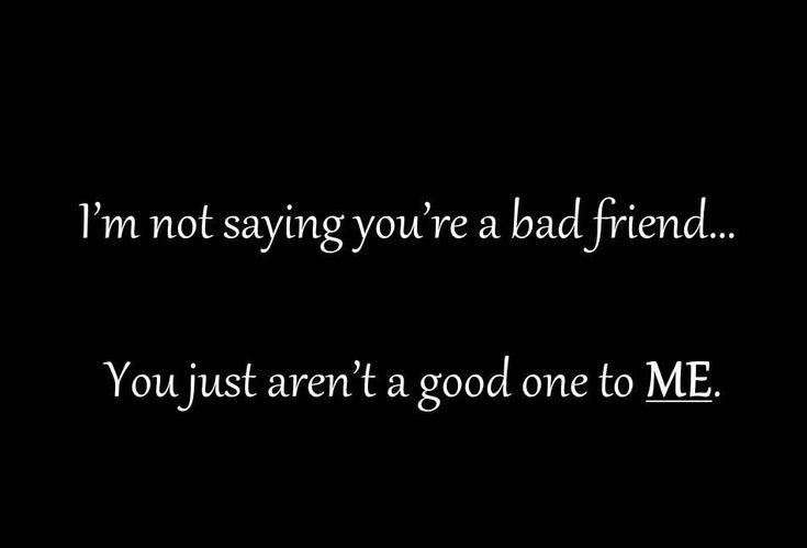 You Just Aren't a Good One to Me Best Friend Quotes