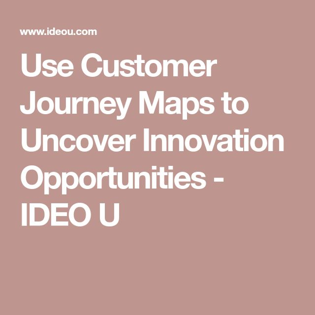 Use Customer Journey Maps to Uncover Innovation Opportunities - IDEO U