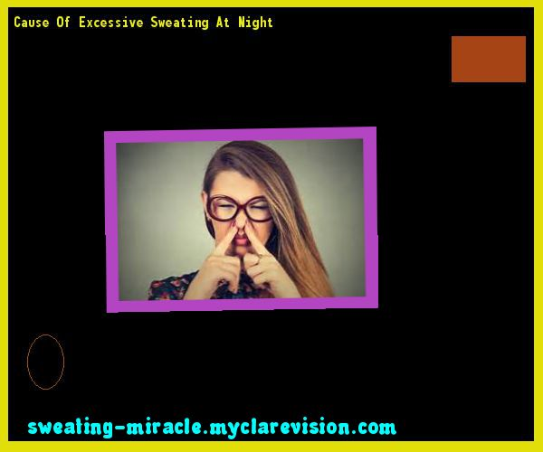 Cause Of Excessive Sweating At Night 195543 - Your Body to Stop Excessive Sweating In 48 Hours - Guaranteed!
