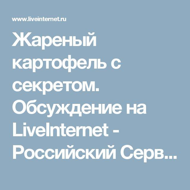 Жареный картофель с секретом. Обсуждение на LiveInternet - Российский Сервис Онлайн-Дневников