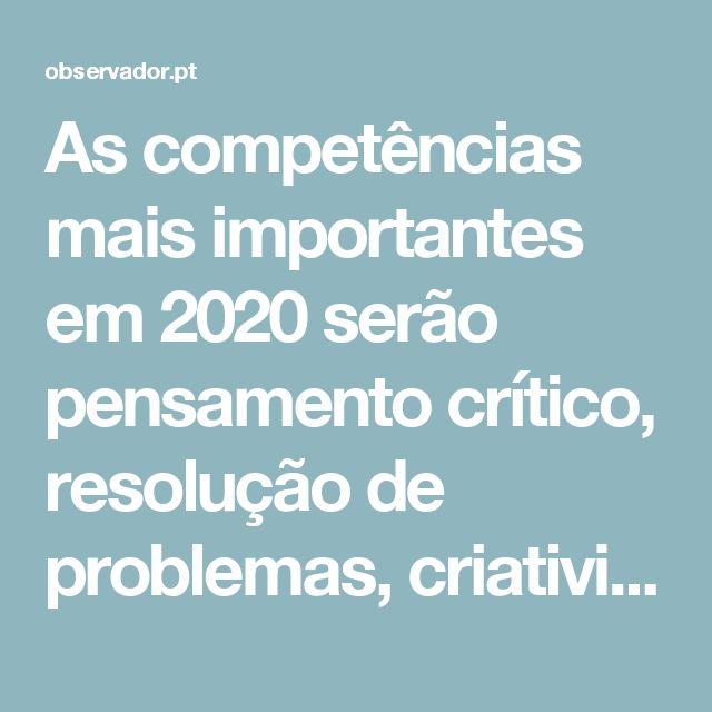 As competências mais importantes em 2020 serão pensamento crítico, resolução de problemas, criatividade, coordenação e gestão de equipas. E deveriam ser ensinadas nas escolas. Infelizmente, não são.