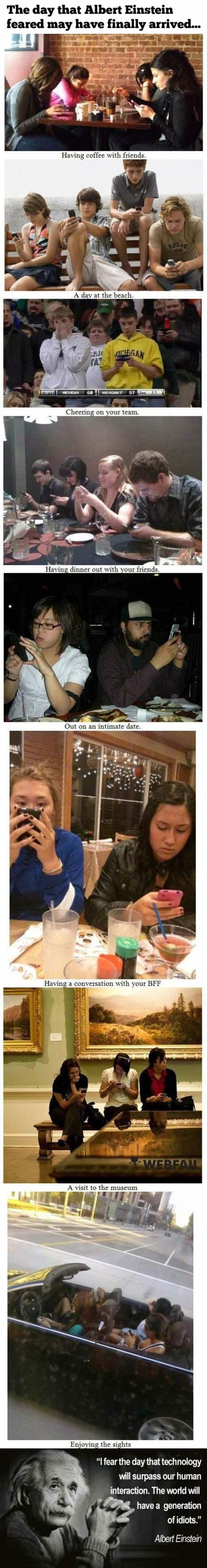 This is somewhat funny, but also a very sad commentary. I see whole families out together, each one on a phone. How sad to lose that moment forever. And I'm just as guilty as they are. Phones have intruded into our lives. Kids play games and don't know how to solve relationship problems because they aren't out playing and learning how to interact.