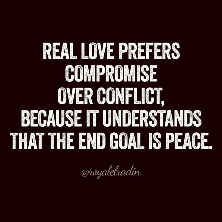 REAL LOVE PREFERS  COMPROMISE  OVER CONFLICT,  BECAUSE IT UNDERSTANDS  THAT THE END GOAL IS PEACE.