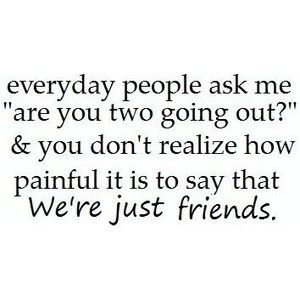 It is painful but I'm happy I have the moments we share together, and who knows, maybe someday we'll be more than just friends. :)