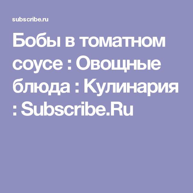 Бобы в томатном соусе : Овощные блюда : Кулинария : Subscribe.Ru