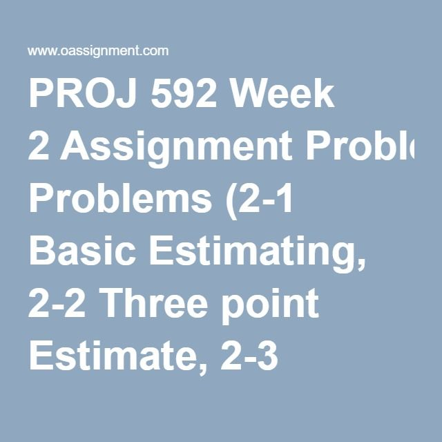 PROJ 592 Week 2 Assignment Problems (2-1 Basic Estimating, 2-2 Three point Estimate, 2-3 Contingency Allowance) Discussion Questions: Financial Planning