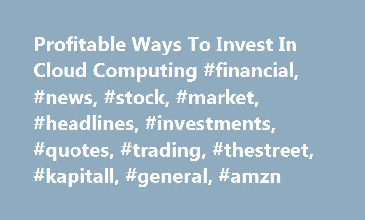 Profitable Ways To Invest In Cloud Computing #financial, #news, #stock, #market, #headlines, #investments, #quotes, #trading, #thestreet, #kapitall, #general, #amzn http://rwanda.remmont.com/profitable-ways-to-invest-in-cloud-computing-financial-news-stock-market-headlines-investments-quotes-trading-thestreet-kapitall-general-amzn/  Profitable Ways To Invest In Cloud Computing Chris Lau, KAPITALL Contributor: Mainframe computing from around the 1970's was replaced by client-server computing…