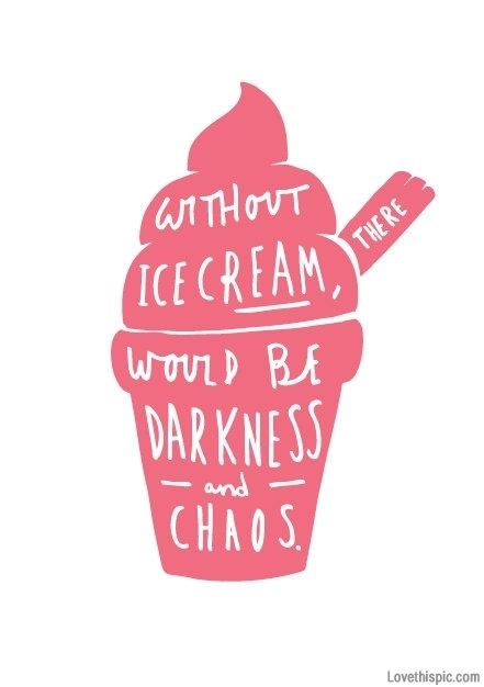 Without ice cream, there would be darkness and chaos.