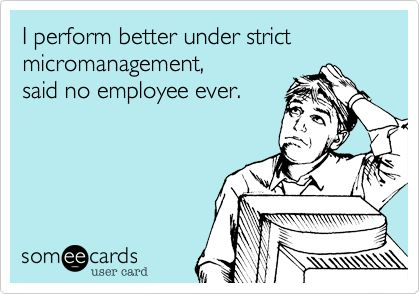 I perform better under strict micromanagement, said no employee ever.