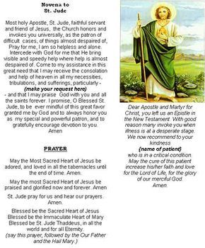 St. Jude is the patron saint of desperate and/ or impossible cases. He has helped me through desperate times and this is a very powerful 9- Day Novena for those in desperate need. Turn to Him. The prayer is to be said 6 times daily for 9 days. Each day you say the prayer, leave 9 copies of the prayer in the church where you say the prayer. Or spread the world to 9 other people about the healing power of Saint Jude's Novena.