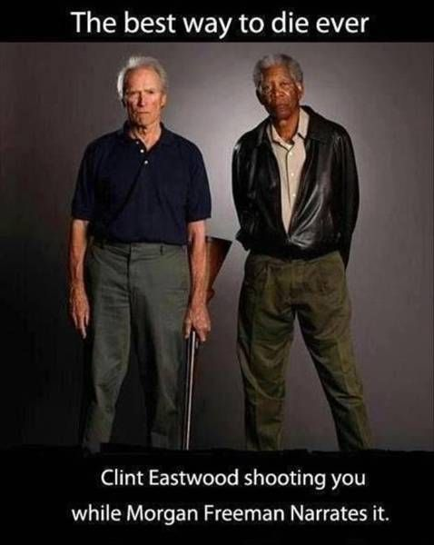Clint Eastwood shooting you and Morgan freeman narrating would be the best way to die....ever.