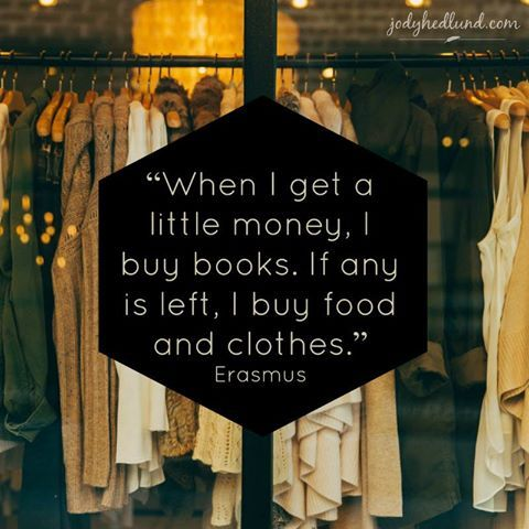 """""""When I get a little money, I buy books. If any is left, I buy food and clothes."""" — Erasmus"""