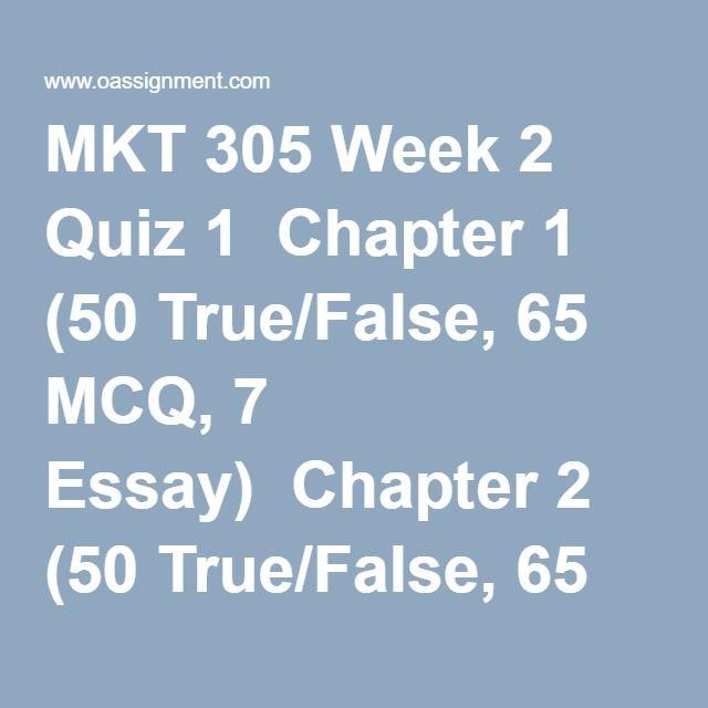 MKT 305 Week 2 Quiz 1  Chapter 1 (50 True/False, 65 MCQ, 7 Essay)  Chapter 2 (50 True/False, 65 MCQ, 6 Essay)