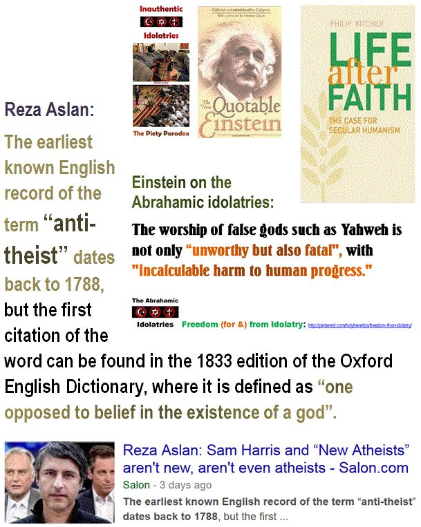 "Idolatry is ""Fatal"": Reza Aslan:  The earliest known English record of the term ""anti-theist"" dates back to 1788, but the first citation of the word can be found in the 1833 edition of the Oxford English Dictionary, where it is defined as ""one opposed to belief in the existence of a god"". http://www.pinterest.com/pin/540924605218104308/ Einstein on the Abrahamic idolatries: The worship of false gods such as Yahweh is not only ""unworthy but also fatal"", with ""incalculable harm to human…"