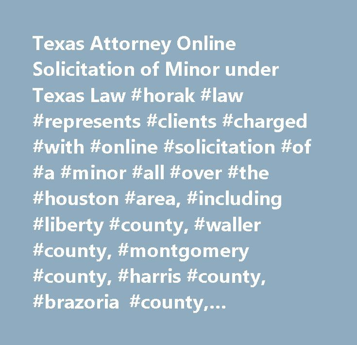 Texas Attorney Online Solicitation of Minor under Texas Law #horak #law #represents #clients #charged #with #online #solicitation #of #a #minor #all #over #the #houston #area, #including #liberty #county, #waller #county, #montgomery #county, #harris #county, #brazoria #county, #galveston #county, #and #fort #bend #county. #let #us #review #your #case #by #calling #our #firm #at #713-225-8000 #to #take #advantage #of #a #free, #confidential #consultation. #…