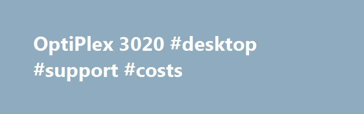 OptiPlex 3020 #desktop #support #costs http://sacramento.remmont.com/optiplex-3020-desktop-support-costs/  # OptiPlex 3020 Desktop Ready to perform Power through challenging jobs with up to 4th Gen Intel® Core™ i5 processors. Easily run multiple applications simultaneously with up to 16GB of memory.* Boost performance and support dual monitors with integrated Intel® Graphics (HD4600). Boot up quickly with an optional high-performance solid-state hybrid drive (SSHD). Store plenty of data with…
