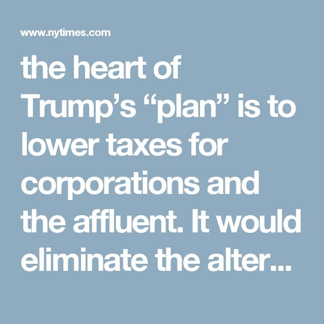"""the heart of Trump's """"plan"""" is to lower taxes for corporations and the affluent. It would eliminate the alternative minimum tax, without which Trump would have paid less than 4 percent in taxes for 2005; with it, he paid 25 percent."""