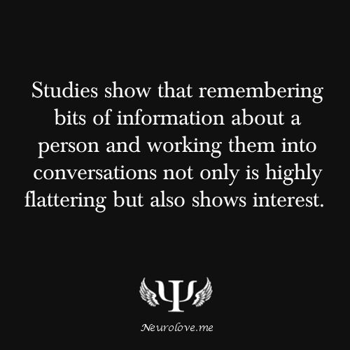 Studies show that remembering bits of information about a person and working them into conversations not only is highly flattering but also shows interest.