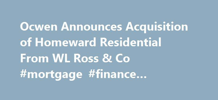 Ocwen Announces Acquisition of Homeward Residential From WL Ross & Co #mortgage #finance #calculator http://money.remmont.com/ocwen-announces-acquisition-of-homeward-residential-from-wl-ross-co-mortgage-finance-calculator/  #option one mortgage # Ocwen Announces Acquisition of Homeward Residential From WL Ross & Co. ATLANTA, Oct. 3, 2012 (GLOBE NEWSWIRE) — Ocwen Financial Corporation (NYSE:OCN) and private equity firm WL Ross & Co. LLC entered into an agreement today whereby Ocwen will…
