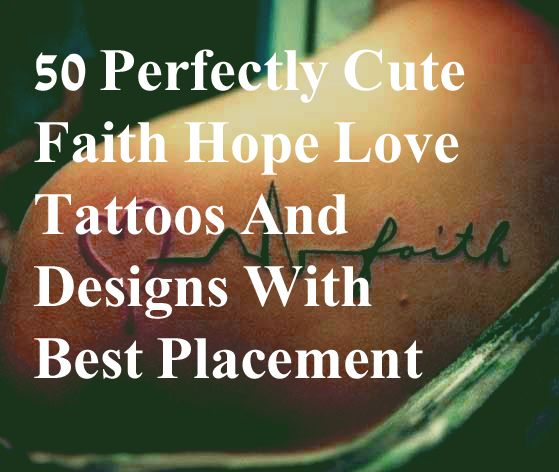 best faith hope love tattoos, 50 best faith hope love tattoo designs and ideas for men and women