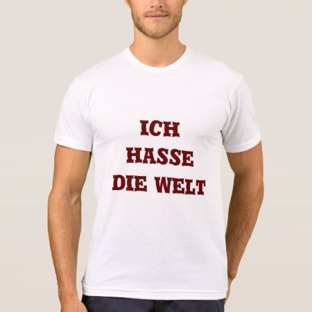 Ich hasse die Welt , I hate the world in German T-Shirt - click/tap to personalize and buy