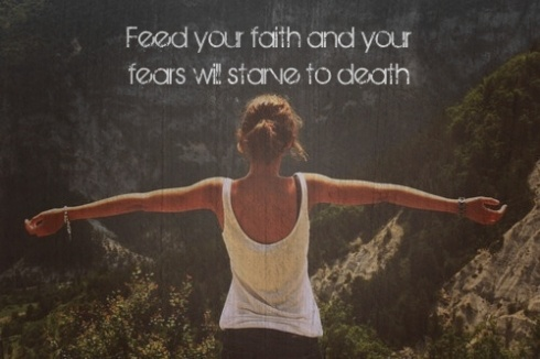 """""""Feed your faith and your fears will starve to death"""""""