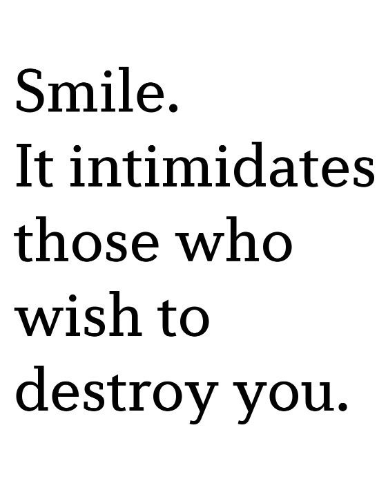 smile. it intimidates those who wish to destroy you ...