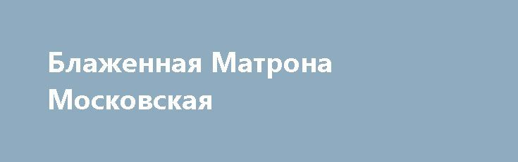 Блаженная Матрона Московская http://rusdozor.ru/2017/05/01/blazhennaya-matrona-moskovskaya/  Братья и сестры, поздравляем вас с наступающим днем памяти блаженной Матроны Московской! Наших читательниц с именем Матрона поздравляем с именинами. Подборку материалов о святой блаженной вы можете посмотреть на этой странице. Желаем душеполезного чтения! Родилась блаженная Матрона (Матрона Димитриевна Никонова) ...