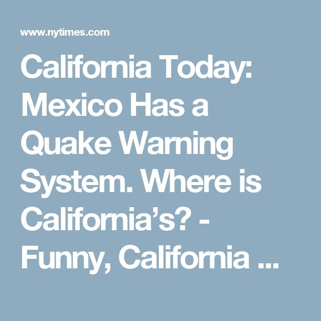 California Today: Mexico Has a Quake Warning System. Where is California's? - Funny, California wants to focus on Climate Change, which threatens MILLIONS of people. Republicans don't care about THAT. They think if they ignore it, it will go away. California IS aware of earthquake risk, but building codes are just as important for saving lives - and Republicans HATE building codes.