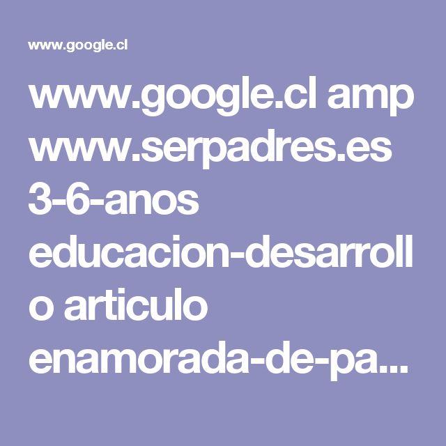 www.google.cl amp www.serpadres.es 3-6-anos educacion-desarrollo articulo enamorada-de-papa amp